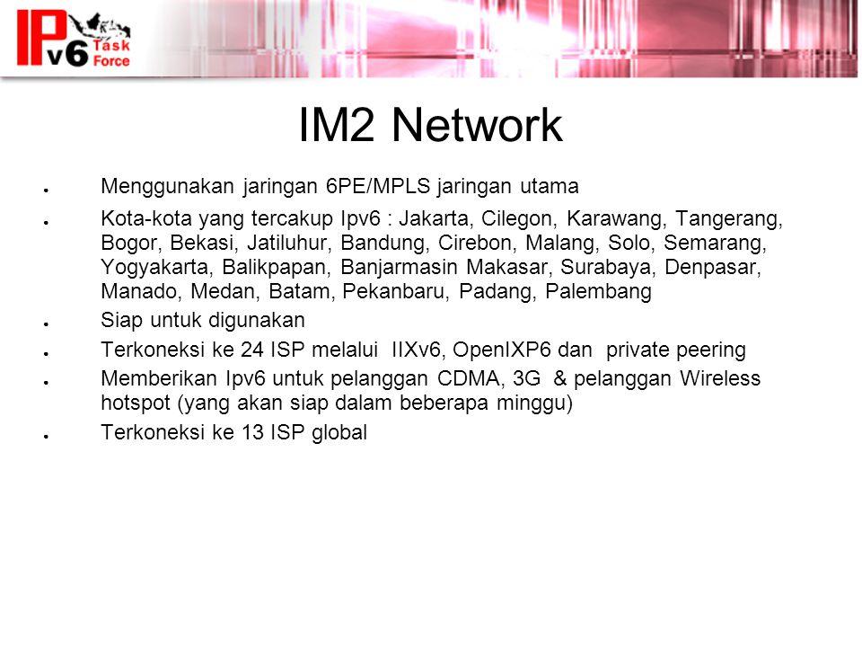 IM2 Network ● Menggunakan jaringan 6PE/MPLS jaringan utama ● Kota-kota yang tercakup Ipv6 : Jakarta, Cilegon, Karawang, Tangerang, Bogor, Bekasi, Jatiluhur, Bandung, Cirebon, Malang, Solo, Semarang, Yogyakarta, Balikpapan, Banjarmasin Makasar, Surabaya, Denpasar, Manado, Medan, Batam, Pekanbaru, Padang, Palembang ● Siap untuk digunakan ● Terkoneksi ke 24 ISP melalui IIXv6, OpenIXP6 dan private peering ● Memberikan Ipv6 untuk pelanggan CDMA, 3G & pelanggan Wireless hotspot (yang akan siap dalam beberapa minggu) ● Terkoneksi ke 13 ISP global