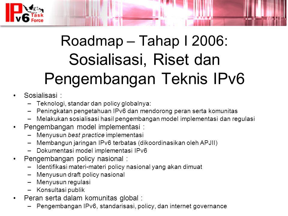 Roadmap – Tahap I 2006: Sosialisasi, Riset dan Pengembangan Teknis IPv6 •Sosialisasi : –Teknologi, standar dan policy globalnya: –Peningkatan pengetahuan IPv6 dan mendorong peran serta komunitas –Melakukan sosialisasi hasil pengembangan model implementasi dan regulasi •Pengembangan model implementasi : –Menyusun best practice implementasi –Membangun jaringan IPv6 terbatas (dikoordinasikan oleh APJII) –Dokumentasi model implementasi IPv6 •Pengembangan policy nasional : –Identifikasi materi-materi policy nasional yang akan dimuat –Menyusun draft policy nasional –Menyusun regulasi –Konsultasi publik •Peran serta dalam komunitas global : –Pengembangan IPv6, standarisasi, policy, dan internet governance
