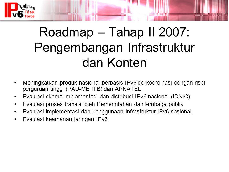 Roadmap – Tahap II 2007: Pengembangan Infrastruktur dan Konten •Meningkatkan produk nasional berbasis IPv6 berkoordinasi dengan riset perguruan tinggi (PAU-ME ITB) dan APNATEL •Evaluasi skema implementasi dan distribusi IPv6 nasional (IDNIC) •Evaluasi proses transisi oleh Pemerintahan dan lembaga publik •Evaluasi implementasi dan penggunaan infrastruktur IPv6 nasional •Evaluasi keamanan jaringan IPv6