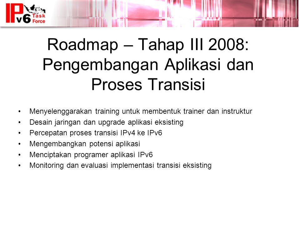 Roadmap – Tahap III 2008: Pengembangan Aplikasi dan Proses Transisi •Menyelenggarakan training untuk membentuk trainer dan instruktur •Desain jaringan dan upgrade aplikasi eksisting •Percepatan proses transisi IPv4 ke IPv6 •Mengembangkan potensi aplikasi •Menciptakan programer aplikasi IPv6 •Monitoring dan evaluasi implementasi transisi eksisting
