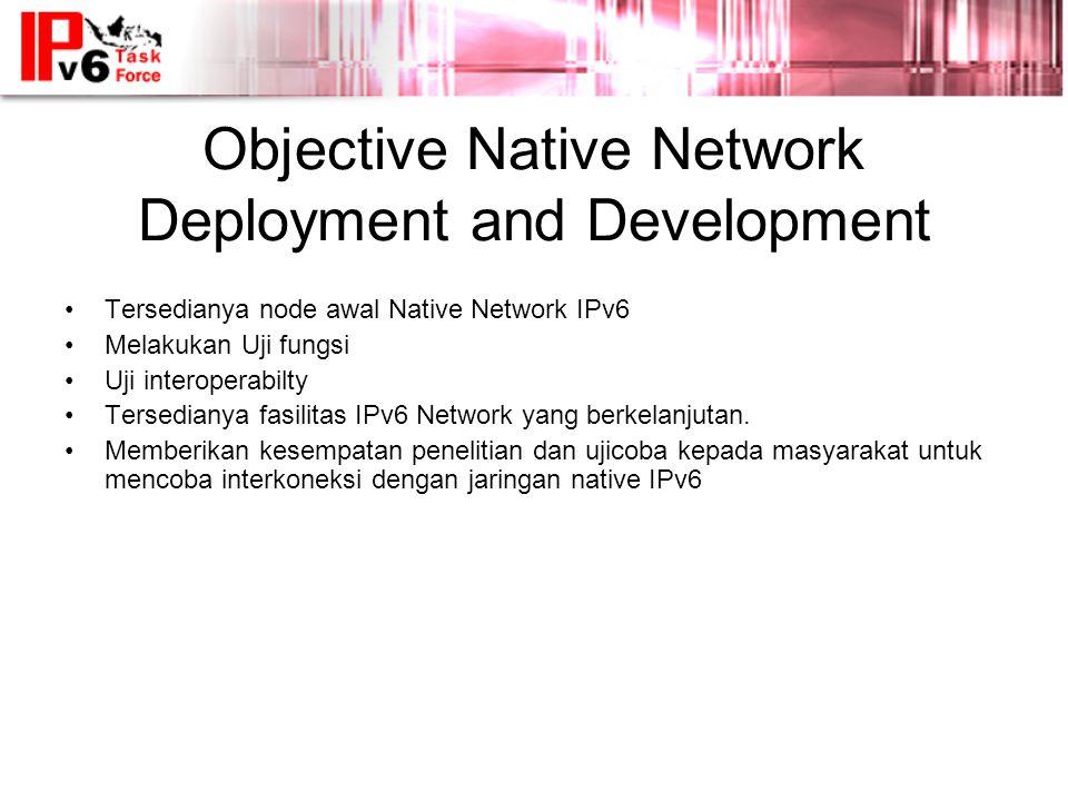 Objective Native Network Deployment and Development •Tersedianya node awal Native Network IPv6 •Melakukan Uji fungsi •Uji interoperabilty •Tersedianya fasilitas IPv6 Network yang berkelanjutan.