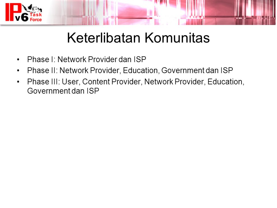 Keterlibatan Komunitas •Phase I: Network Provider dan ISP •Phase II: Network Provider, Education, Government dan ISP •Phase III: User, Content Provider, Network Provider, Education, Government dan ISP