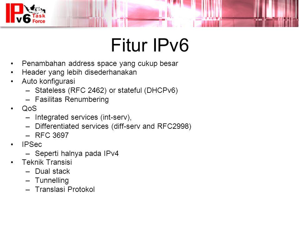 Fitur IPv6 •Penambahan address space yang cukup besar •Header yang lebih disederhanakan •Auto konfigurasi –Stateless (RFC 2462) or stateful (DHCPv6) –Fasilitas Renumbering •QoS –Integrated services (int-serv), –Differentiated services (diff-serv and RFC2998) –RFC 3697 •IPSec –Seperti halnya pada IPv4 •Teknik Transisi –Dual stack –Tunnelling –Translasi Protokol