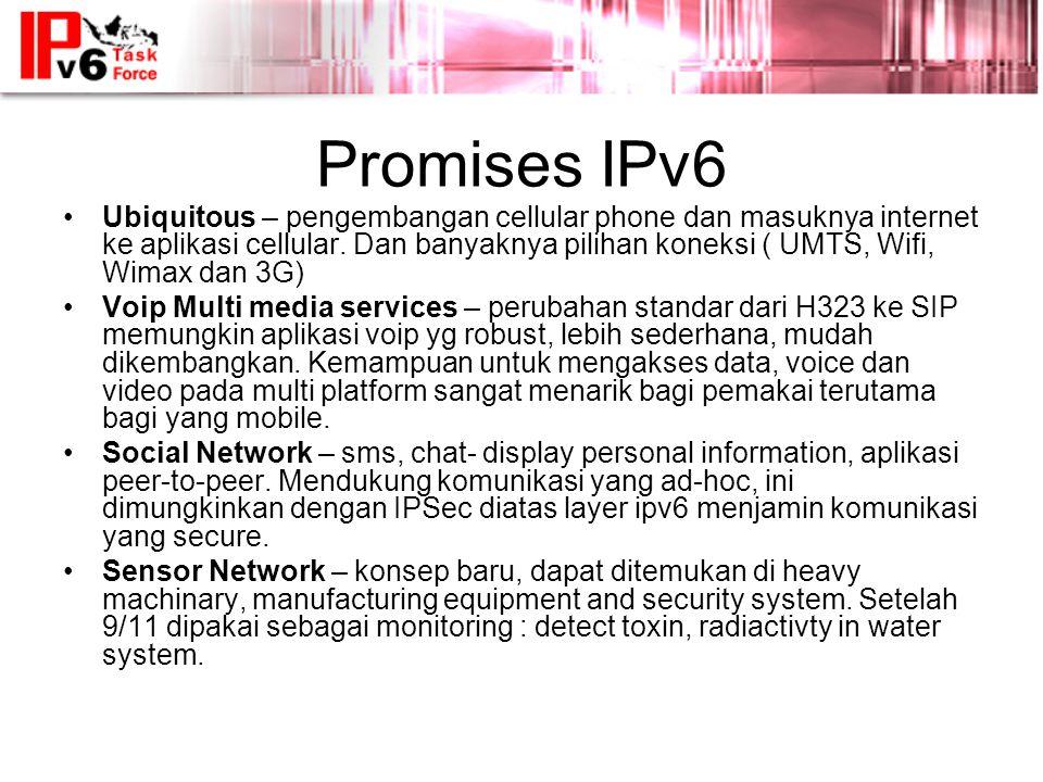Promises IPv6 •Ubiquitous – pengembangan cellular phone dan masuknya internet ke aplikasi cellular.