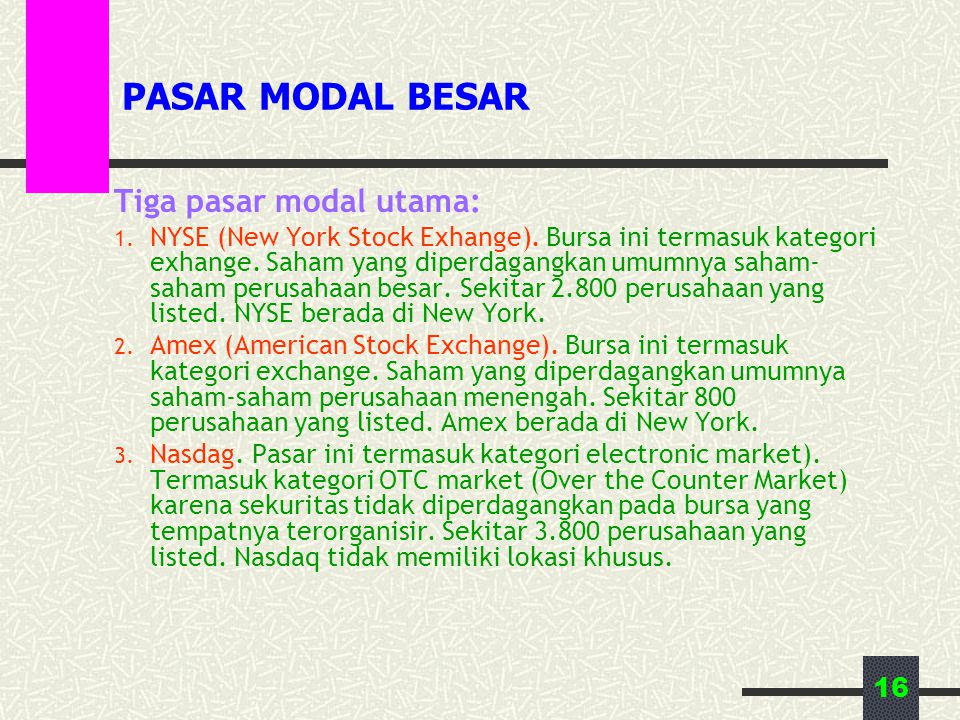 16 PASAR MODAL BESAR Tiga pasar modal utama: 1. NYSE (New York Stock Exhange). Bursa ini termasuk kategori exhange. Saham yang diperdagangkan umumnya