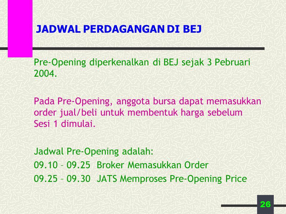 26 JADWAL PERDAGANGAN DI BEJ Pre-Opening diperkenalkan di BEJ sejak 3 Pebruari 2004. Pada Pre-Opening, anggota bursa dapat memasukkan order jual/beli