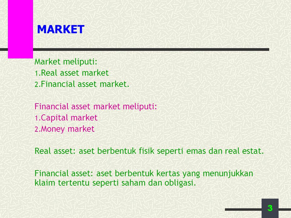 3 MARKET Market meliputi: 1. Real asset market 2. Financial asset market. Financial asset market meliputi: 1. Capital market 2. Money market Real asse