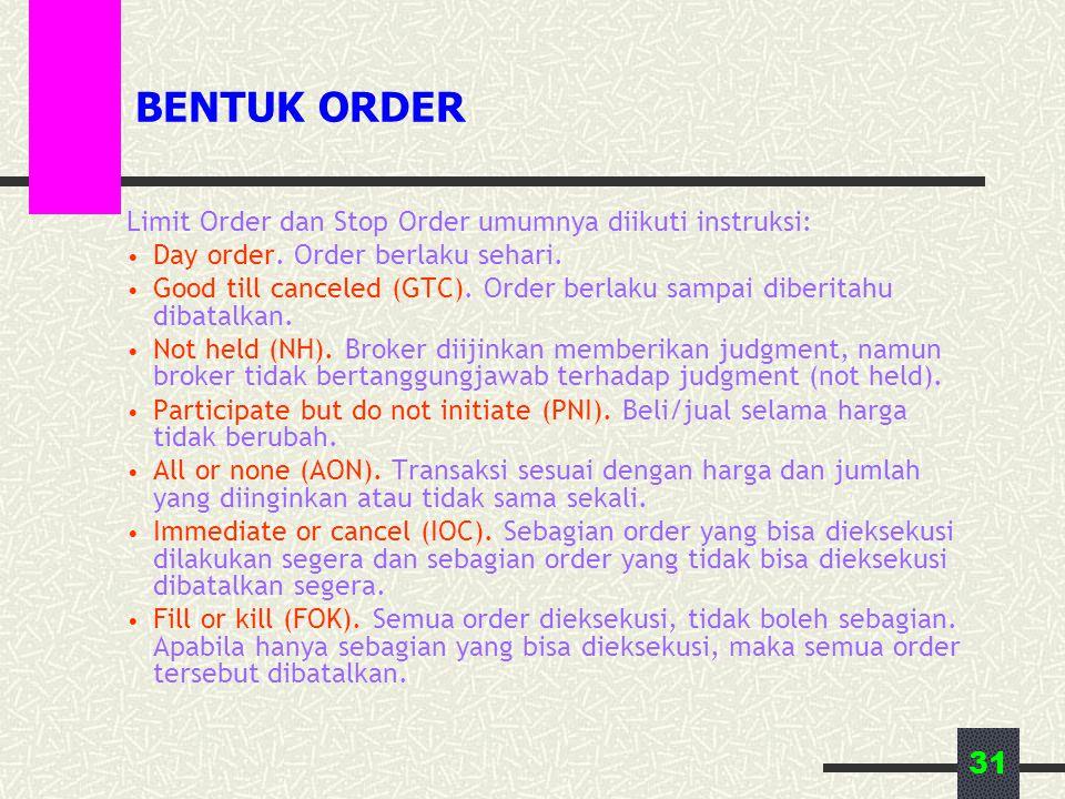31 BENTUK ORDER Limit Order dan Stop Order umumnya diikuti instruksi: • Day order. Order berlaku sehari. • Good till canceled (GTC). Order berlaku sam