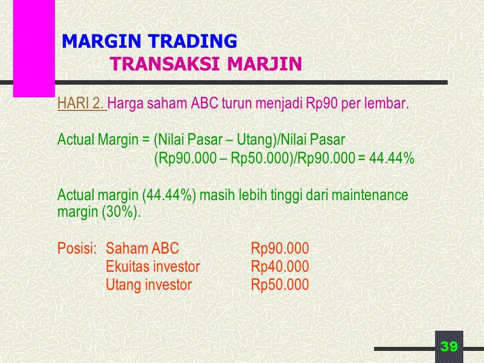 39 MARGIN TRADING TRANSAKSI MARJIN HARI 2. Harga saham ABC turun menjadi Rp90 per lembar. Actual Margin = (Nilai Pasar – Utang)/Nilai Pasar (Rp90.000