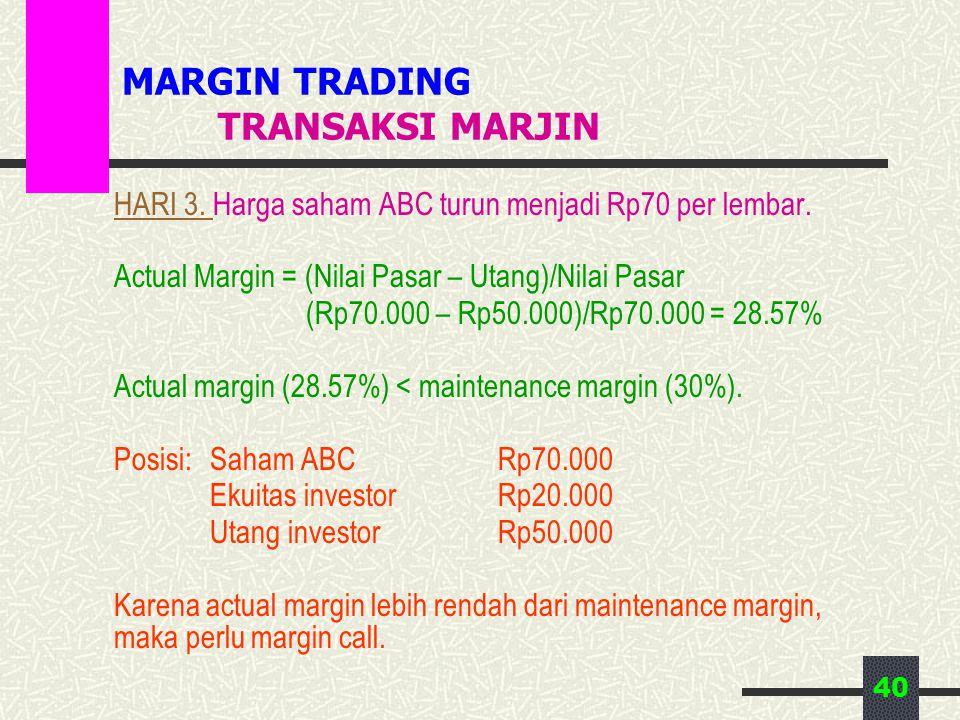 40 MARGIN TRADING TRANSAKSI MARJIN HARI 3. Harga saham ABC turun menjadi Rp70 per lembar. Actual Margin = (Nilai Pasar – Utang)/Nilai Pasar (Rp70.000