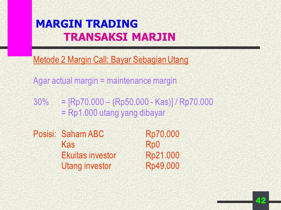 42 MARGIN TRADING TRANSAKSI MARJIN Metode 2 Margin Call: Bayar Sebagian Utang Agar actual margin = maintenance margin 30% = [Rp70.000 – (Rp50.000 - Kas)] / Rp70.000 = Rp1.000 utang yang dibayar Posisi:Saham ABCRp70.000 KasRp0 Ekuitas investorRp21.000 Utang investorRp49.000