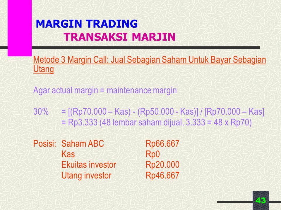 43 MARGIN TRADING TRANSAKSI MARJIN Metode 3 Margin Call: Jual Sebagian Saham Untuk Bayar Sebagian Utang Agar actual margin = maintenance margin 30% = [(Rp70.000 – Kas) - (Rp50.000 - Kas)] / [Rp70.000 – Kas] = Rp3.333 (48 lembar saham dijual, 3.333 = 48 x Rp70) Posisi:Saham ABCRp66.667 KasRp0 Ekuitas investorRp20.000 Utang investorRp46.667