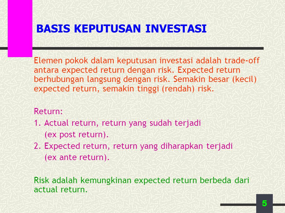 5 BASIS KEPUTUSAN INVESTASI Elemen pokok dalam keputusan investasi adalah trade-off antara expected return dengan risk. Expected return berhubungan la
