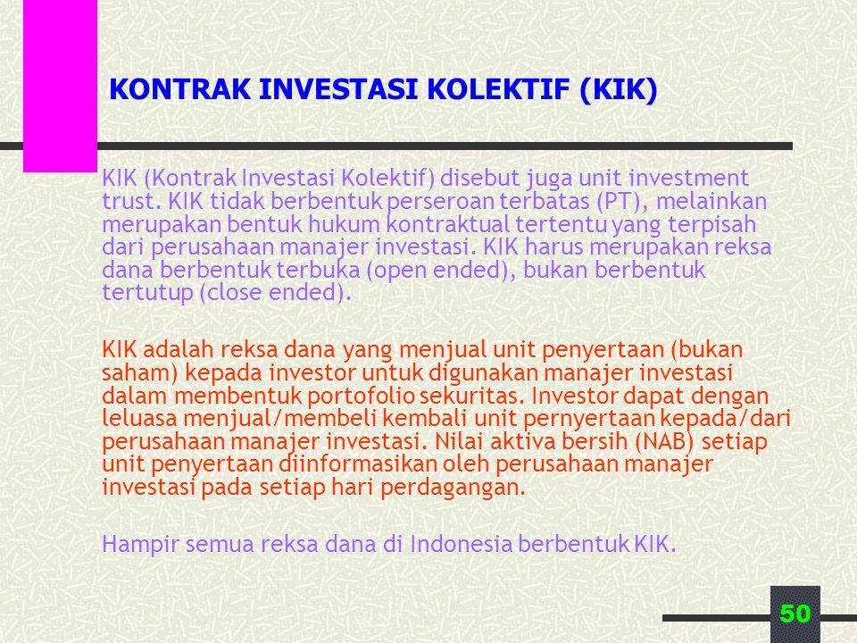 50 KONTRAK INVESTASI KOLEKTIF (KIK) KIK (Kontrak Investasi Kolektif) disebut juga unit investment trust. KIK tidak berbentuk perseroan terbatas (PT),