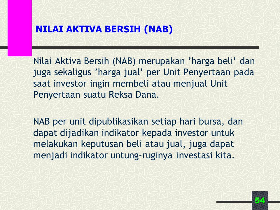 54 NILAI AKTIVA BERSIH (NAB) Nilai Aktiva Bersih (NAB) merupakan 'harga beli' dan juga sekaligus 'harga jual' per Unit Penyertaan pada saat investor ingin membeli atau menjual Unit Penyertaan suatu Reksa Dana.