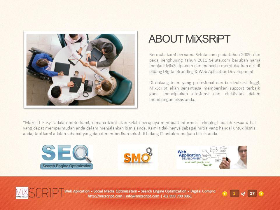 ABOUT MiXSRiPT Bermula kami bernama Seluta.com pada tahun 2009, dan pada penghujung tahun 2011 Seluta.com berubah nama menjadi MixScript.com dan mencoba memfokuskan diri di bidang Digital Branding & Web Aplication Development.