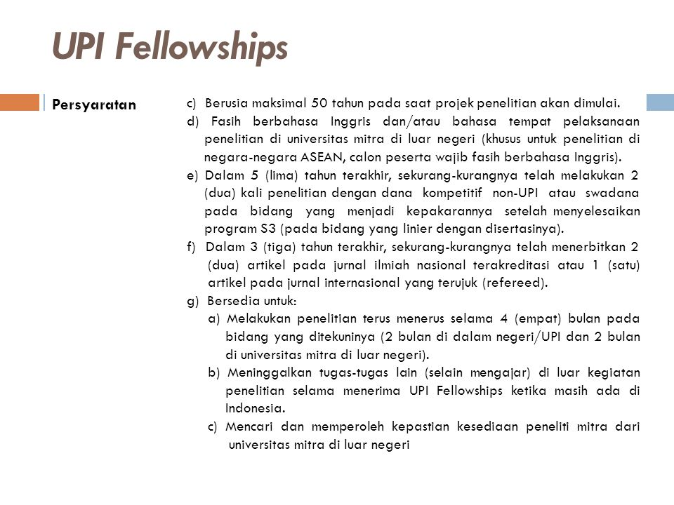 UPI Fellowships Persyaratan d) Menggunakan dana UPI Fellowships untuk membayar tiket pp Indonesia- universitas mitra di luar negeri dan seluruh biaya lain yang terkait selama tinggal di luar negeri.