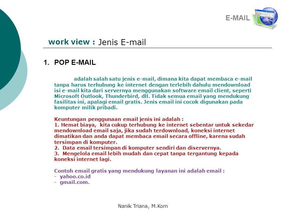 work view : Jenis E-mail 1.POP E-MAIL adalah salah satu jenis e-mail, dimana kita dapat membaca e-mail tanpa harus terhubung ke internet dengan terlebih dahulu mendownload isi e-mail kita dari servernya menggunakan software email client, seperti Microsoft Outlook, Thunderbird, dll.