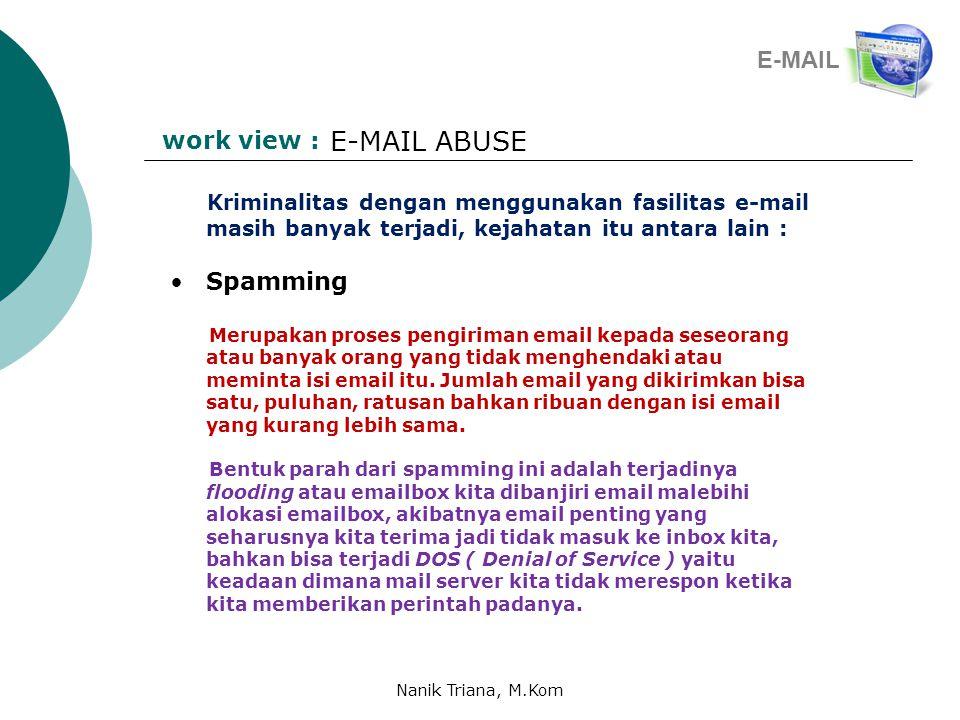 work view : E-MAIL ABUSE Kriminalitas dengan menggunakan fasilitas e-mail masih banyak terjadi, kejahatan itu antara lain : •Spamming Merupakan proses pengiriman email kepada seseorang atau banyak orang yang tidak menghendaki atau meminta isi email itu.
