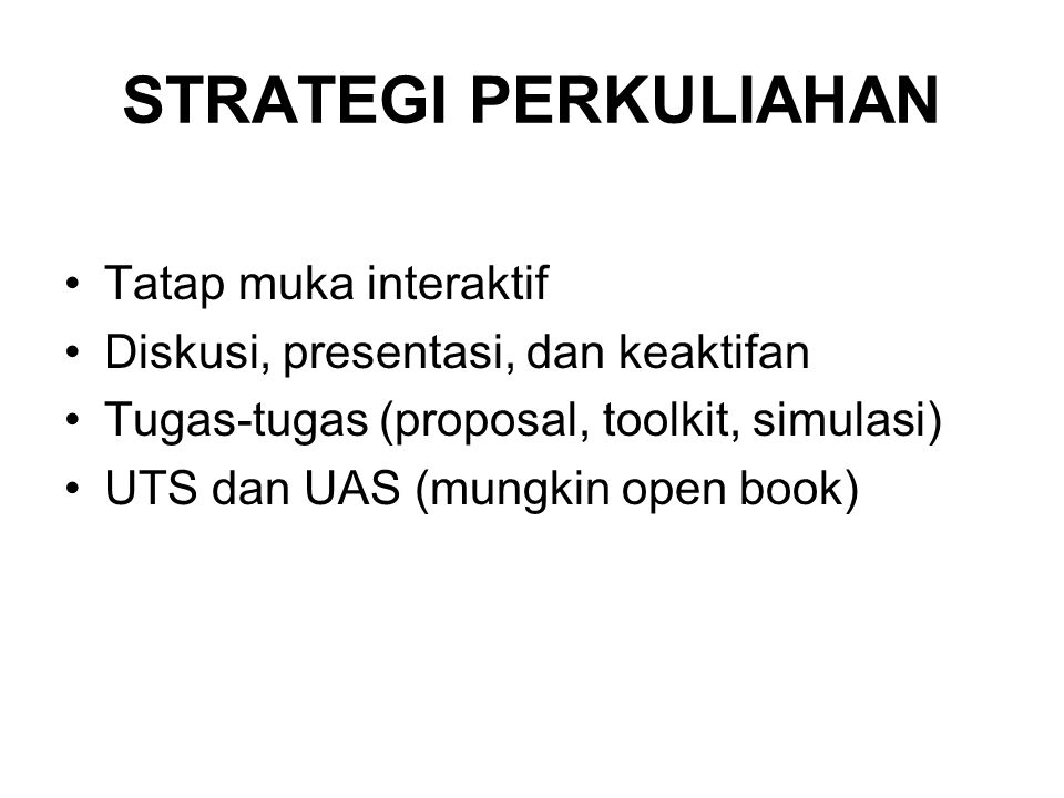 STRATEGI PERKULIAHAN •Tatap muka interaktif •Diskusi, presentasi, dan keaktifan •Tugas-tugas (proposal, toolkit, simulasi) •UTS dan UAS (mungkin open book)