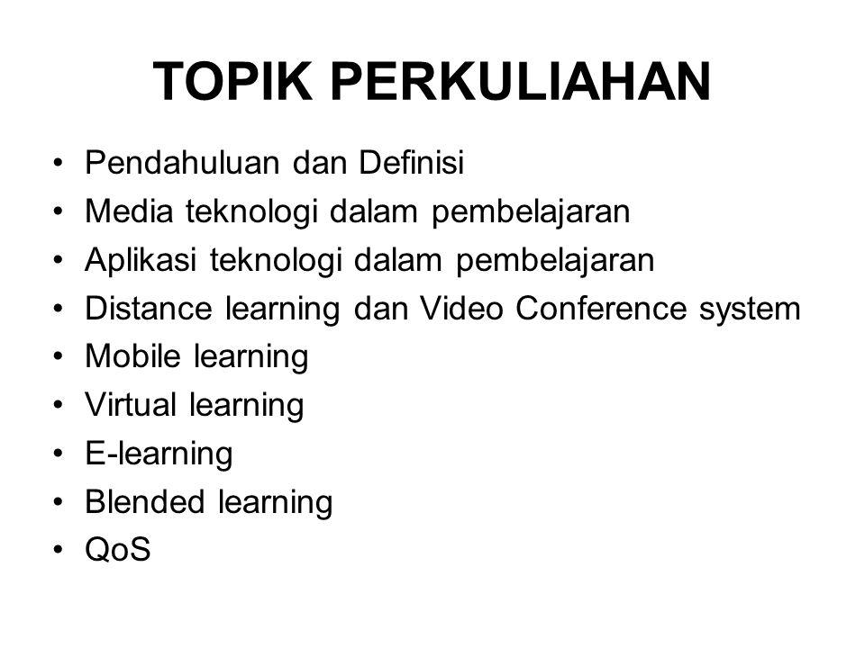 TOPIK PERKULIAHAN •Pendahuluan dan Definisi •Media teknologi dalam pembelajaran •Aplikasi teknologi dalam pembelajaran •Distance learning dan Video Conference system •Mobile learning •Virtual learning •E-learning •Blended learning •QoS