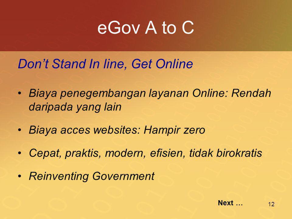 12 eGov A to C Don't Stand In line, Get Online •Biaya penegembangan layanan Online: Rendah daripada yang lain •Biaya acces websites: Hampir zero •Cepat, praktis, modern, efisien, tidak birokratis •Reinventing Government Next …