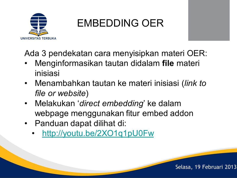 Selasa, 19 Februari 2013 EMBEDDING OER Ada 3 pendekatan cara menyisipkan materi OER: •Menginformasikan tautan didalam file materi inisiasi •Menambahkan tautan ke materi inisiasi (link to file or website) •Melakukan 'direct embedding' ke dalam webpage menggunakan fitur embed addon •Panduan dapat dilihat di: •http://youtu.be/2XO1q1pU0Fwhttp://youtu.be/2XO1q1pU0Fw
