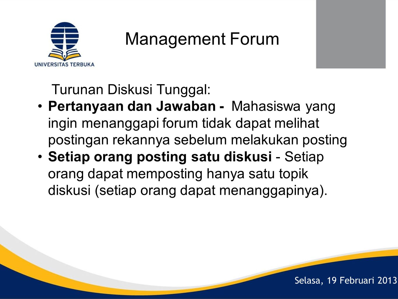 Selasa, 19 Februari 2013 Management Forum Turunan Diskusi Tunggal: •Pertanyaan dan Jawaban - Mahasiswa yang ingin menanggapi forum tidak dapat melihat postingan rekannya sebelum melakukan posting •Setiap orang posting satu diskusi - Setiap orang dapat memposting hanya satu topik diskusi (setiap orang dapat menanggapinya).