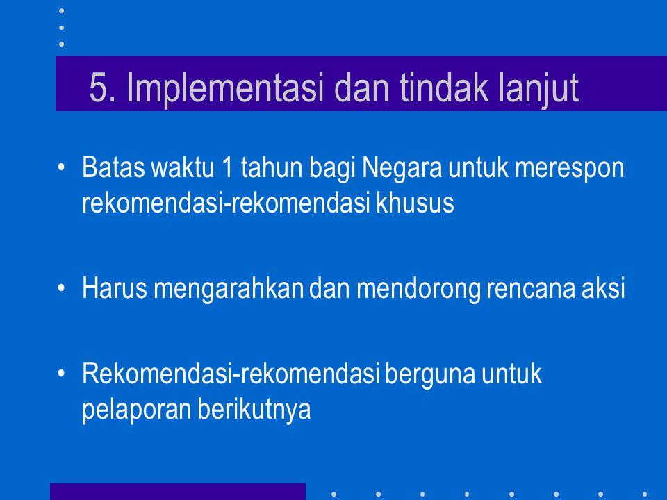 5. Implementasi dan tindak lanjut •Batas waktu 1 tahun bagi Negara untuk merespon rekomendasi-rekomendasi khusus •Harus mengarahkan dan mendorong renc