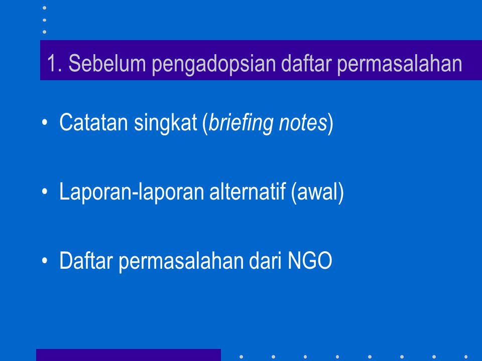 1. Sebelum pengadopsian daftar permasalahan •Catatan singkat ( briefing notes ) •Laporan-laporan alternatif (awal) •Daftar permasalahan dari NGO