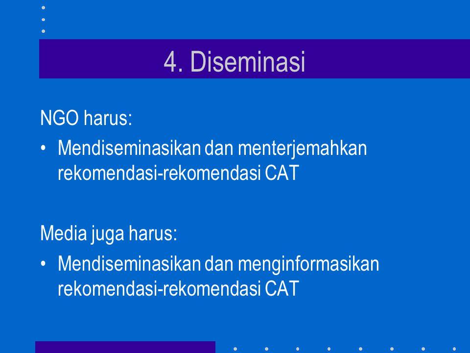 4. Diseminasi NGO harus: •Mendiseminasikan dan menterjemahkan rekomendasi-rekomendasi CAT Media juga harus: •Mendiseminasikan dan menginformasikan rek