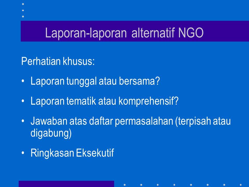 Laporan-laporan alternatif NGO Perhatian khusus: •Laporan tunggal atau bersama? •Laporan tematik atau komprehensif? •Jawaban atas daftar permasalahan