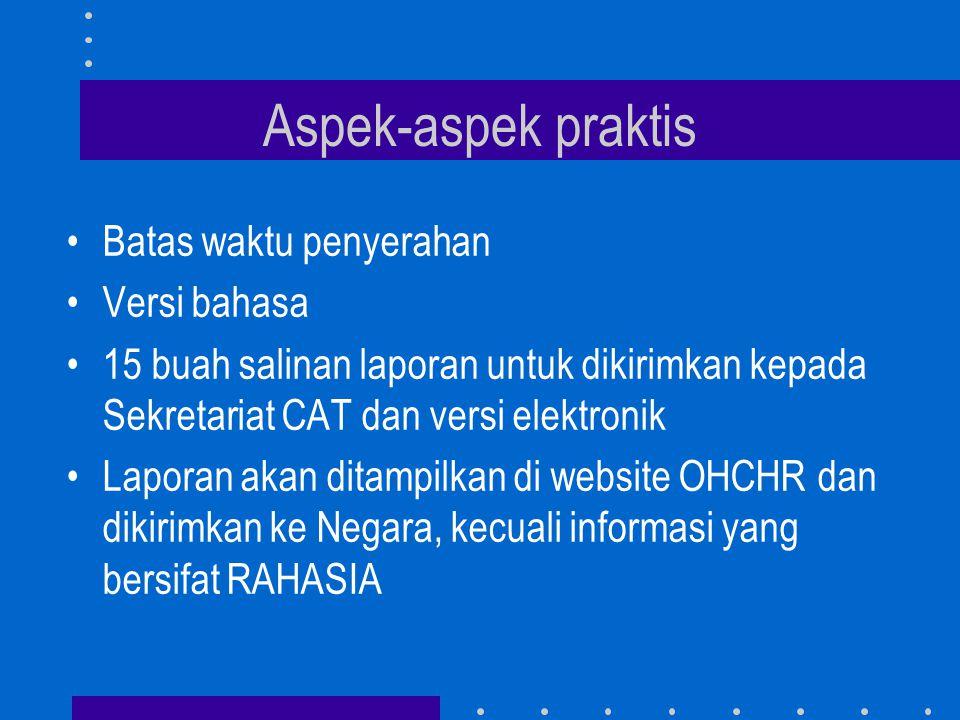 Aspek-aspek praktis •Batas waktu penyerahan •Versi bahasa •15 buah salinan laporan untuk dikirimkan kepada Sekretariat CAT dan versi elektronik •Laporan akan ditampilkan di website OHCHR dan dikirimkan ke Negara, kecuali informasi yang bersifat RAHASIA