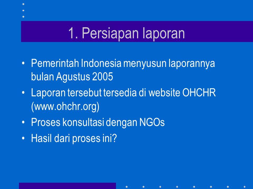 1. Persiapan laporan •Pemerintah Indonesia menyusun laporannya bulan Agustus 2005 •Laporan tersebut tersedia di website OHCHR (www.ohchr.org) •Proses