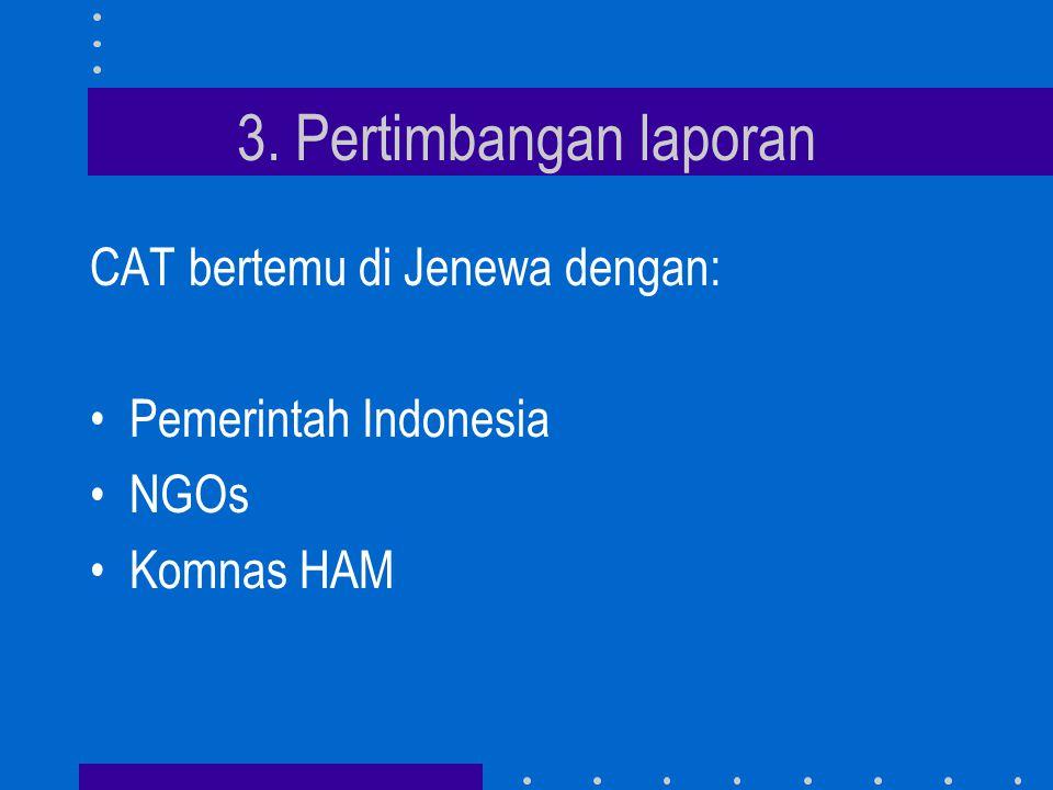 3. Pertimbangan laporan CAT bertemu di Jenewa dengan: •Pemerintah Indonesia •NGOs •Komnas HAM