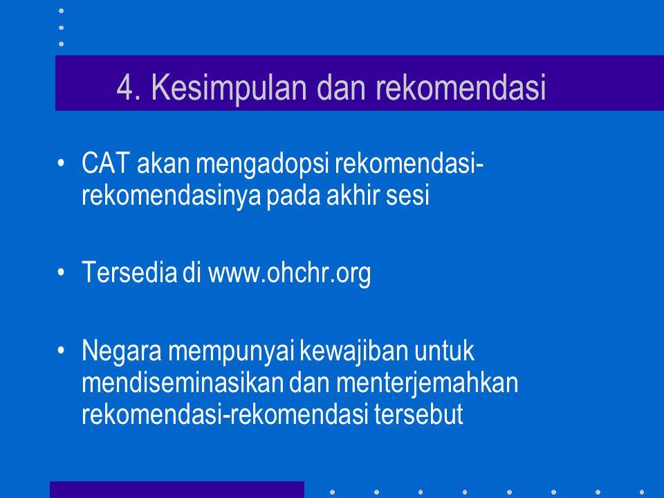 4. Kesimpulan dan rekomendasi •CAT akan mengadopsi rekomendasi- rekomendasinya pada akhir sesi •Tersedia di www.ohchr.org •Negara mempunyai kewajiban