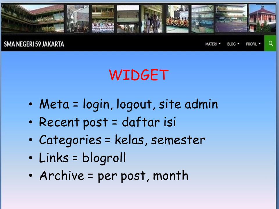 • Meta = login, logout, site admin • Recent post = daftar isi • Categories = kelas, semester • Links = blogroll • Archive = per post, month WIDGET