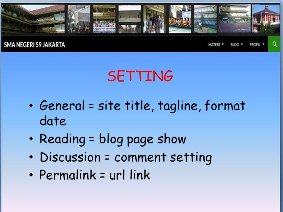 • General = site title, tagline, format date • Reading = blog page show • Discussion = comment setting • Permalink = url link SETTING