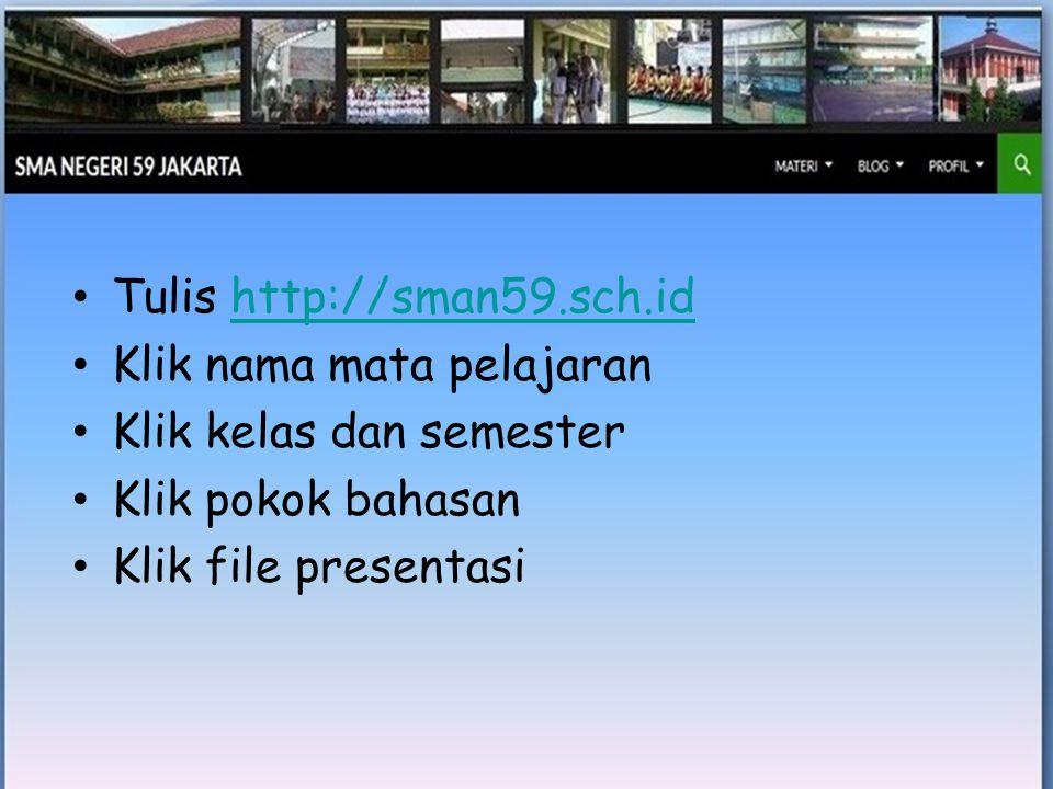 • Tulis http://sman59.sch.idhttp://sman59.sch.id • Klik nama mata pelajaran • Klik kelas dan semester • Klik pokok bahasan • Klik file presentasi