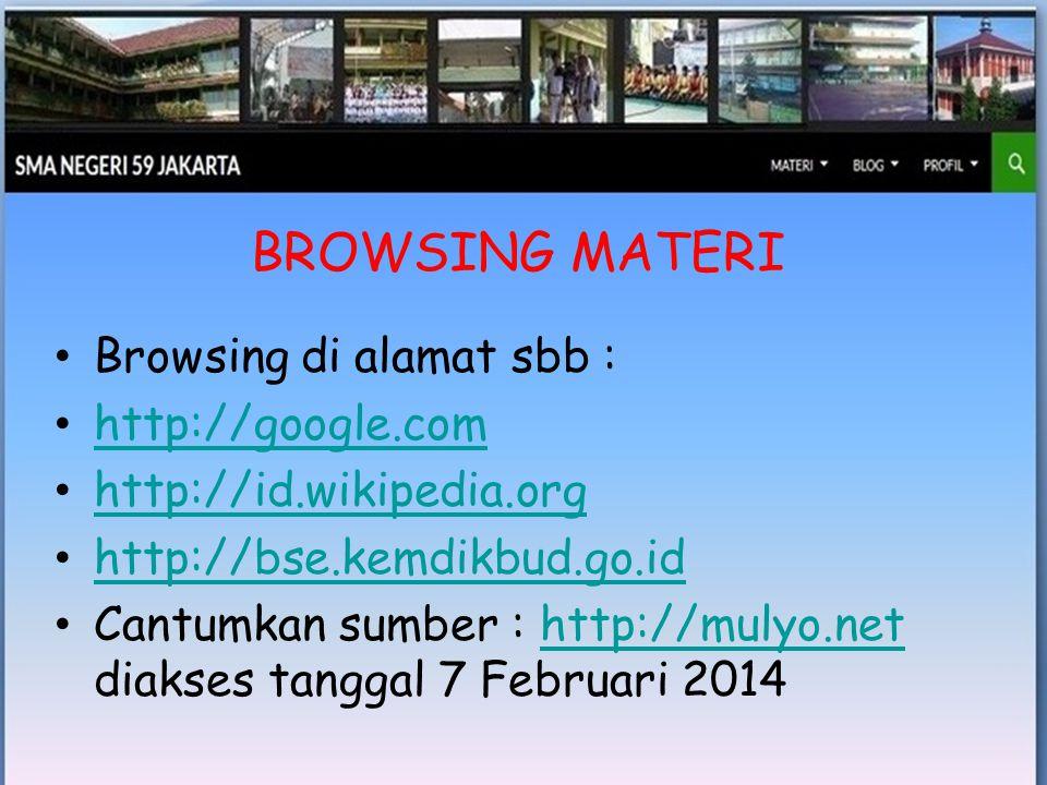 • Browsing di alamat sbb : • http://google.com http://google.com • http://id.wikipedia.org http://id.wikipedia.org • http://bse.kemdikbud.go.id http://bse.kemdikbud.go.id • Cantumkan sumber : http://mulyo.net diakses tanggal 7 Februari 2014http://mulyo.net BROWSING MATERI