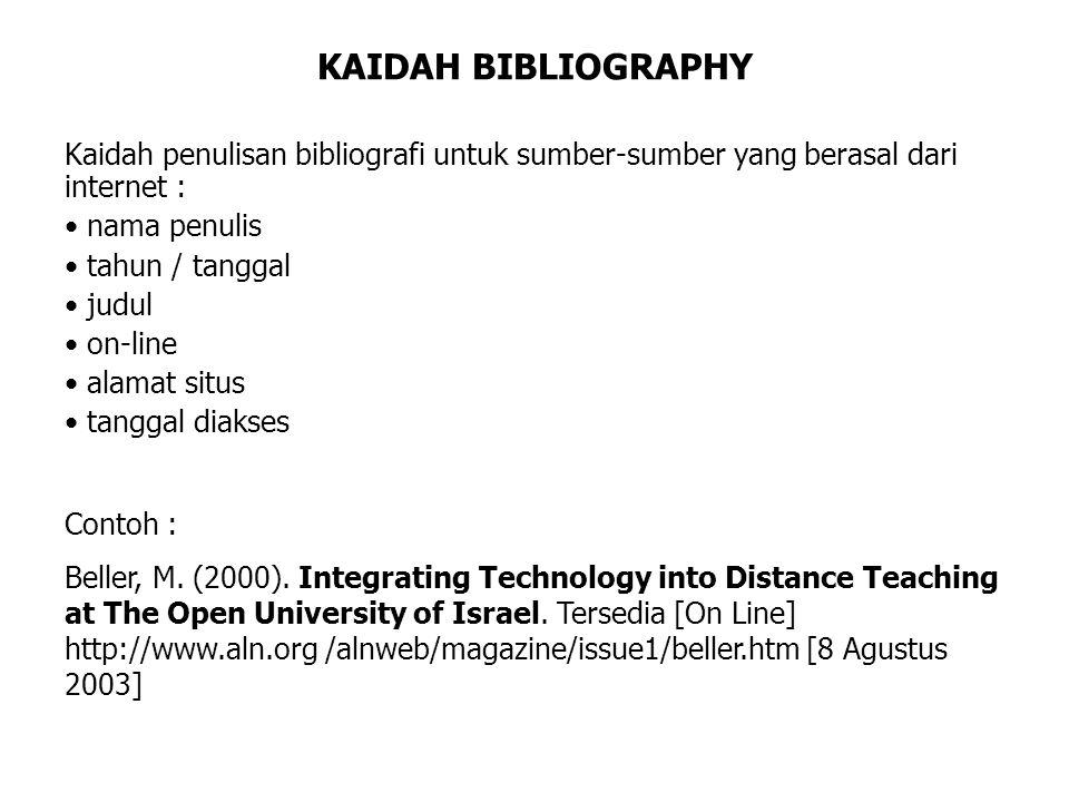 KAIDAH BIBLIOGRAPHY Kaidah penulisan bibliografi untuk sumber-sumber yang berasal dari internet : • nama penulis • tahun / tanggal • judul • on-line • alamat situs • tanggal diakses Contoh : Beller, M.