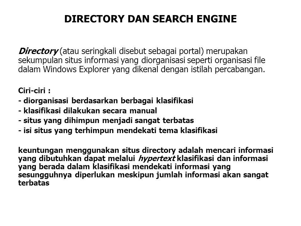 DIRECTORY DAN SEARCH ENGINE Directory (atau seringkali disebut sebagai portal) merupakan sekumpulan situs informasi yang diorganisasi seperti organisasi file dalam Windows Explorer yang dikenal dengan istilah percabangan.
