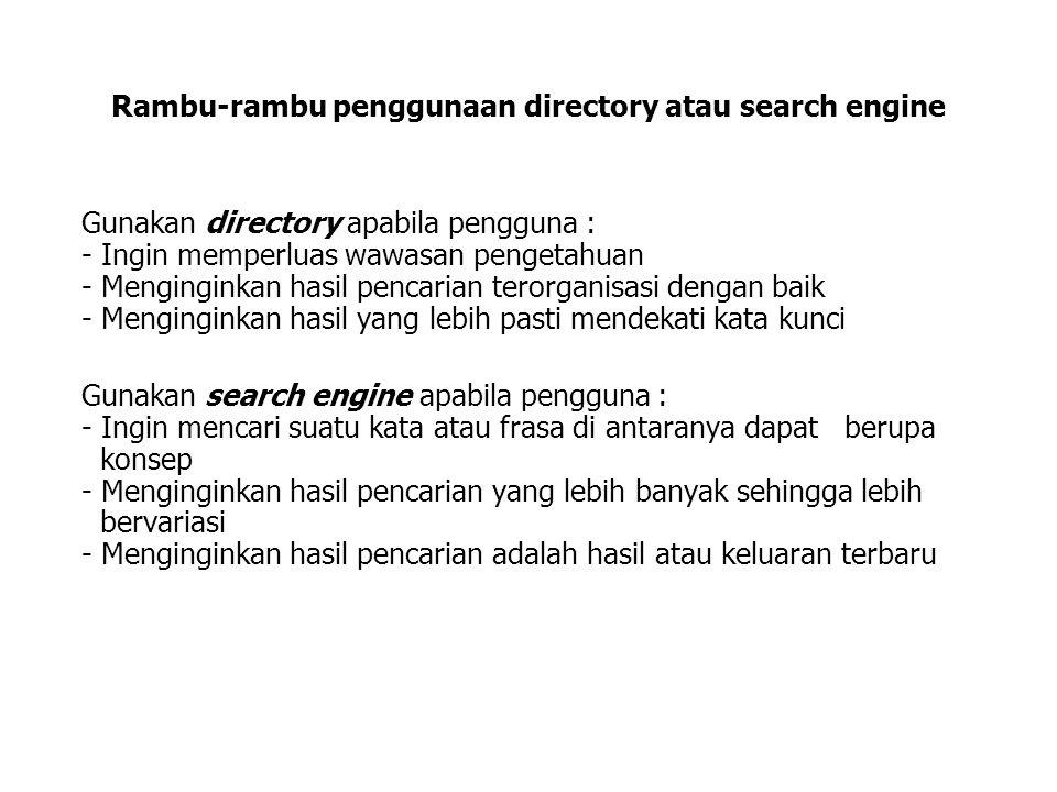 Rambu-rambu penggunaan directory atau search engine Gunakan directory apabila pengguna : - Ingin memperluas wawasan pengetahuan - Menginginkan hasil pencarian terorganisasi dengan baik - Menginginkan hasil yang lebih pasti mendekati kata kunci Gunakan search engine apabila pengguna : - Ingin mencari suatu kata atau frasa di antaranya dapat berupa konsep - Menginginkan hasil pencarian yang lebih banyak sehingga lebih bervariasi - Menginginkan hasil pencarian adalah hasil atau keluaran terbaru