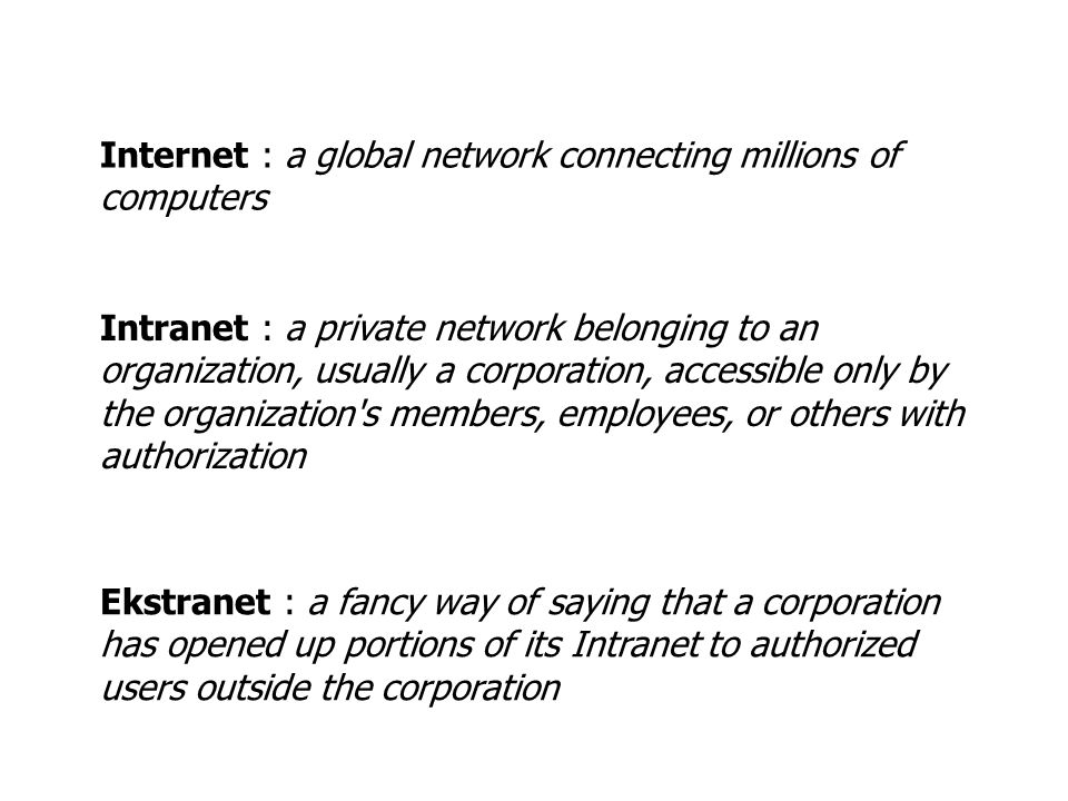 Internet : a global network connecting millions of computers Intranet : a private network belonging to an organization, usually a corporation, accessible only by the organization s members, employees, or others with authorization Ekstranet : a fancy way of saying that a corporation has opened up portions of its Intranet to authorized users outside the corporation