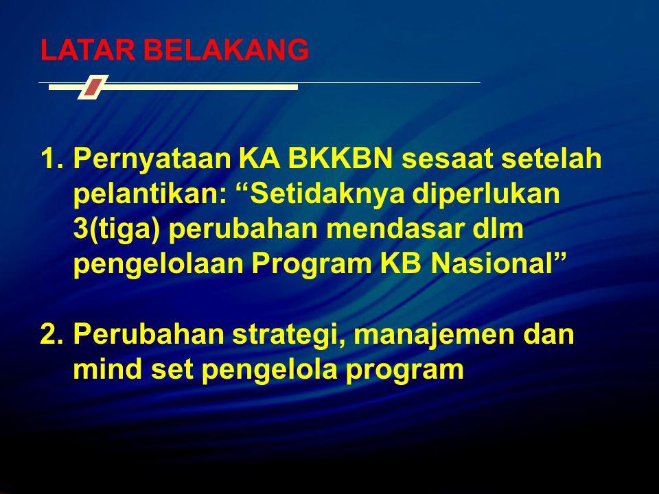 "LATAR BELAKANG 1.Pernyataan KA BKKBN sesaat setelah pelantikan: ""Setidaknya diperlukan 3(tiga) perubahan mendasar dlm pengelolaan Program KB Nasional"""