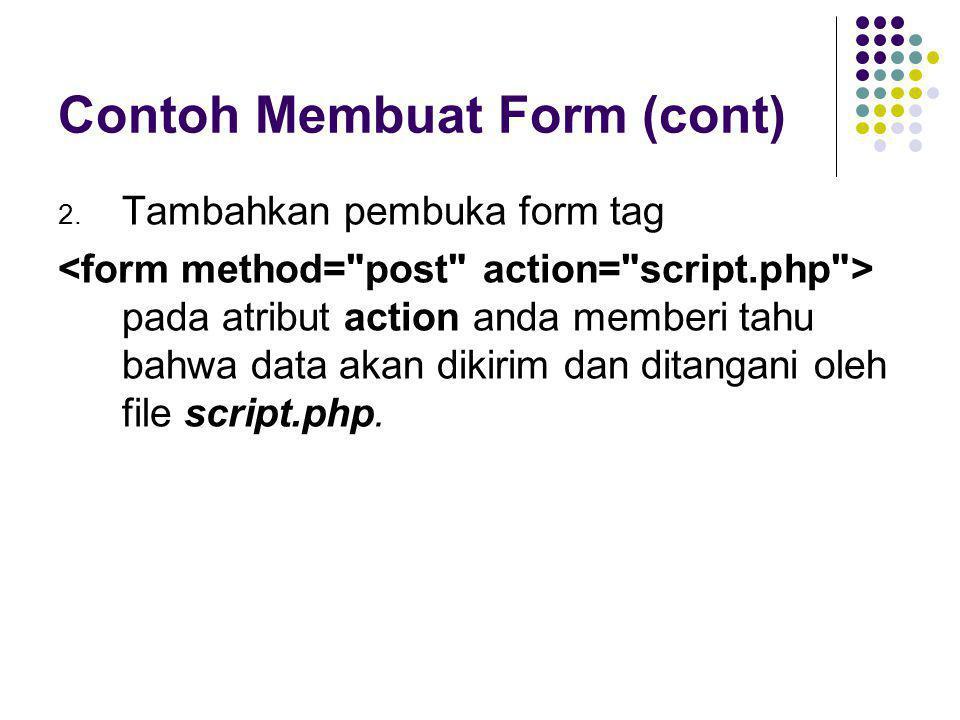 Contoh Membuat Form (cont) 2. Tambahkan pembuka form tag pada atribut action anda memberi tahu bahwa data akan dikirim dan ditangani oleh file script.