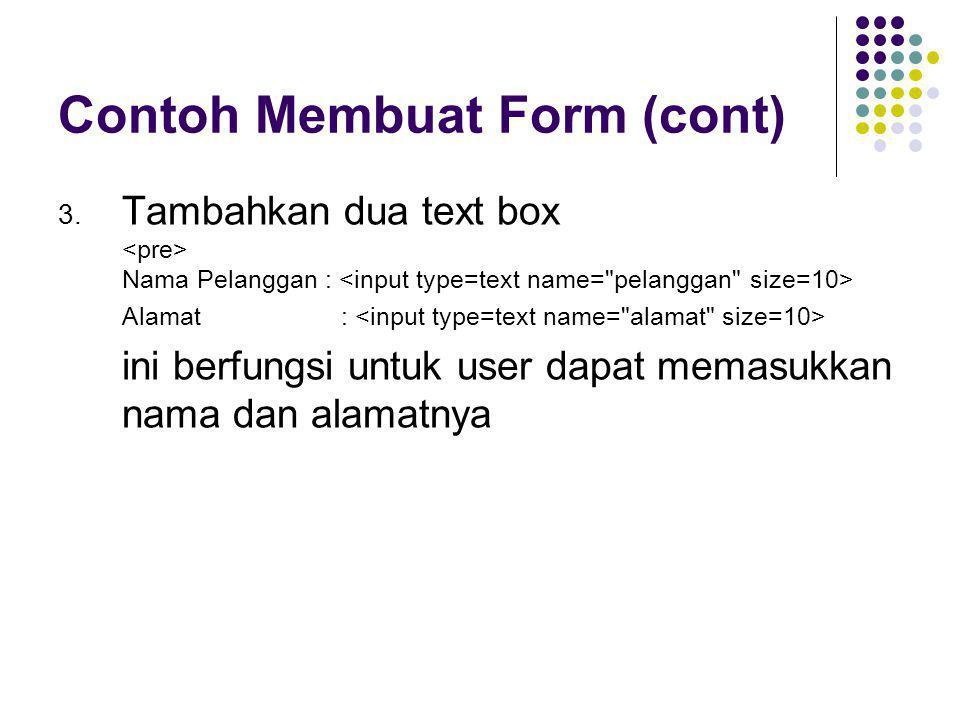 Contoh Membuat Form (cont) 3. Tambahkan dua text box Nama Pelanggan : Alamat : ini berfungsi untuk user dapat memasukkan nama dan alamatnya