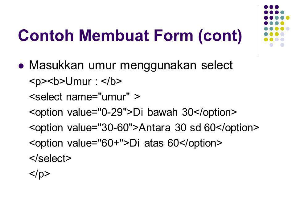 Contoh Membuat Form (cont)  Masukkan umur menggunakan select Umur : Di bawah 30 Antara 30 sd 60 Di atas 60
