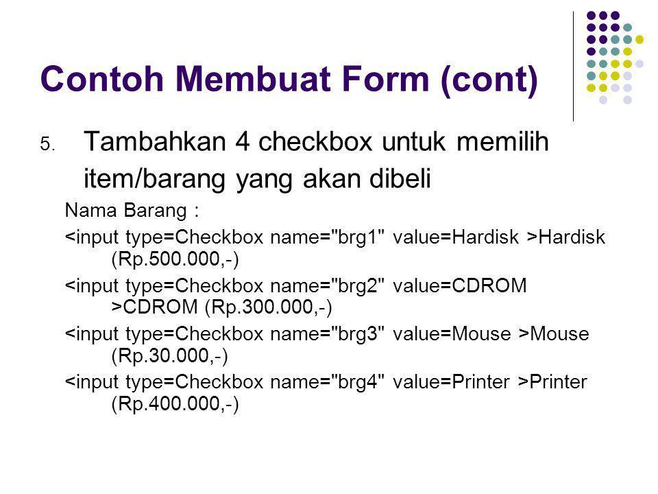 Contoh Membuat Form (cont) 5. Tambahkan 4 checkbox untuk memilih item/barang yang akan dibeli Nama Barang : Hardisk (Rp.500.000,-) CDROM (Rp.300.000,-