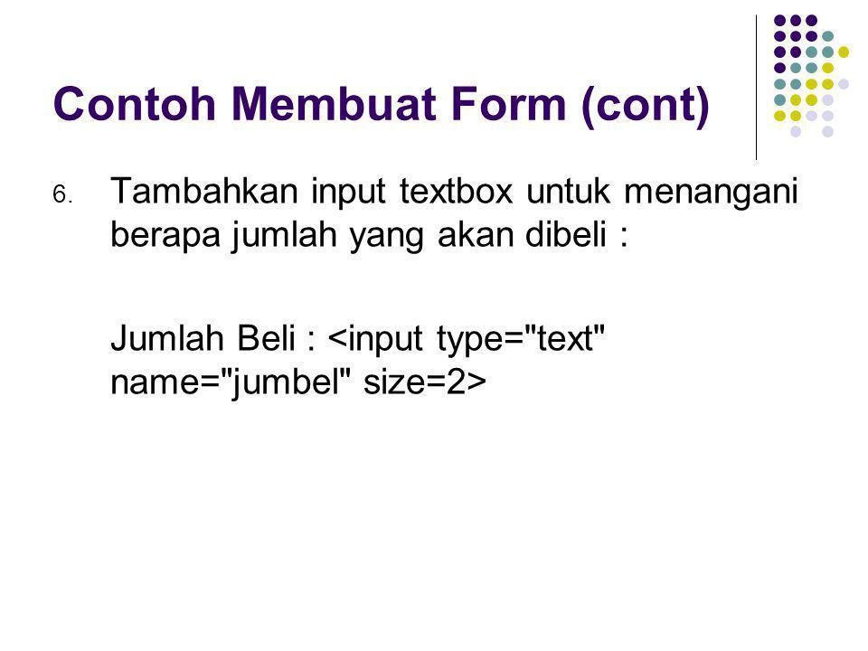 Contoh Membuat Form (cont) 6. Tambahkan input textbox untuk menangani berapa jumlah yang akan dibeli : Jumlah Beli :